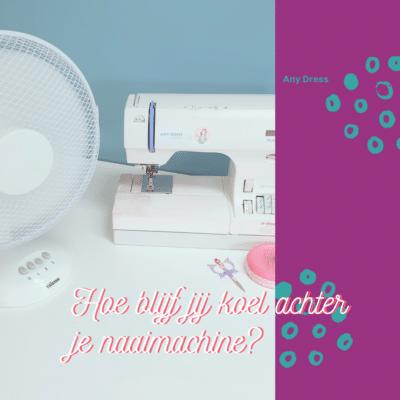Blog Hoe blijf jij koel achter je naaimachine?